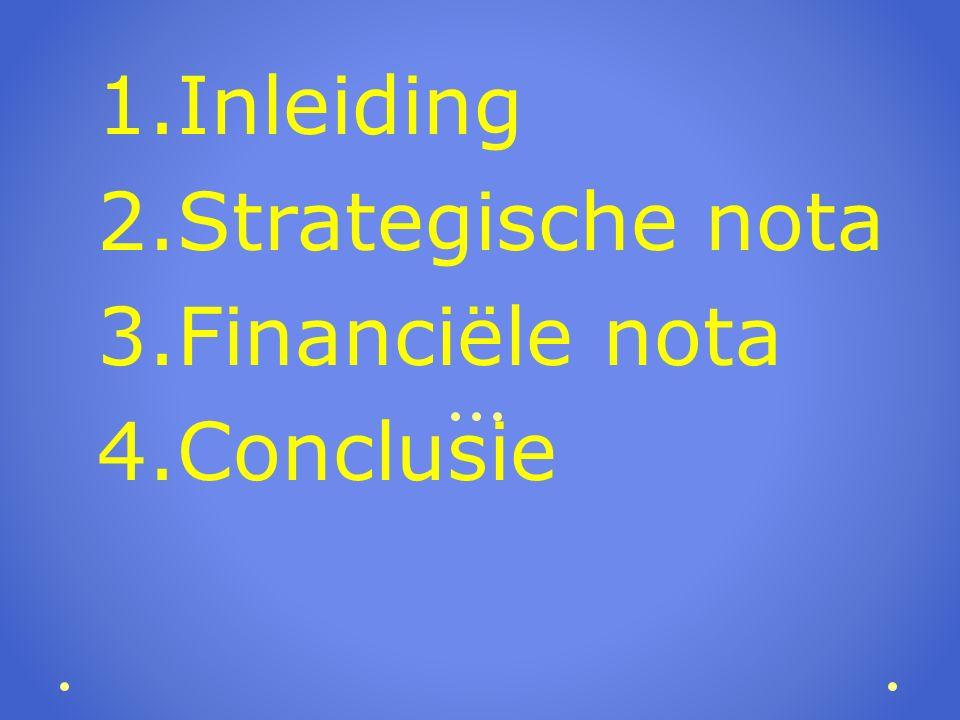 1.Inleiding 2.Strategische nota 3.Financiële nota 4.Conclusie