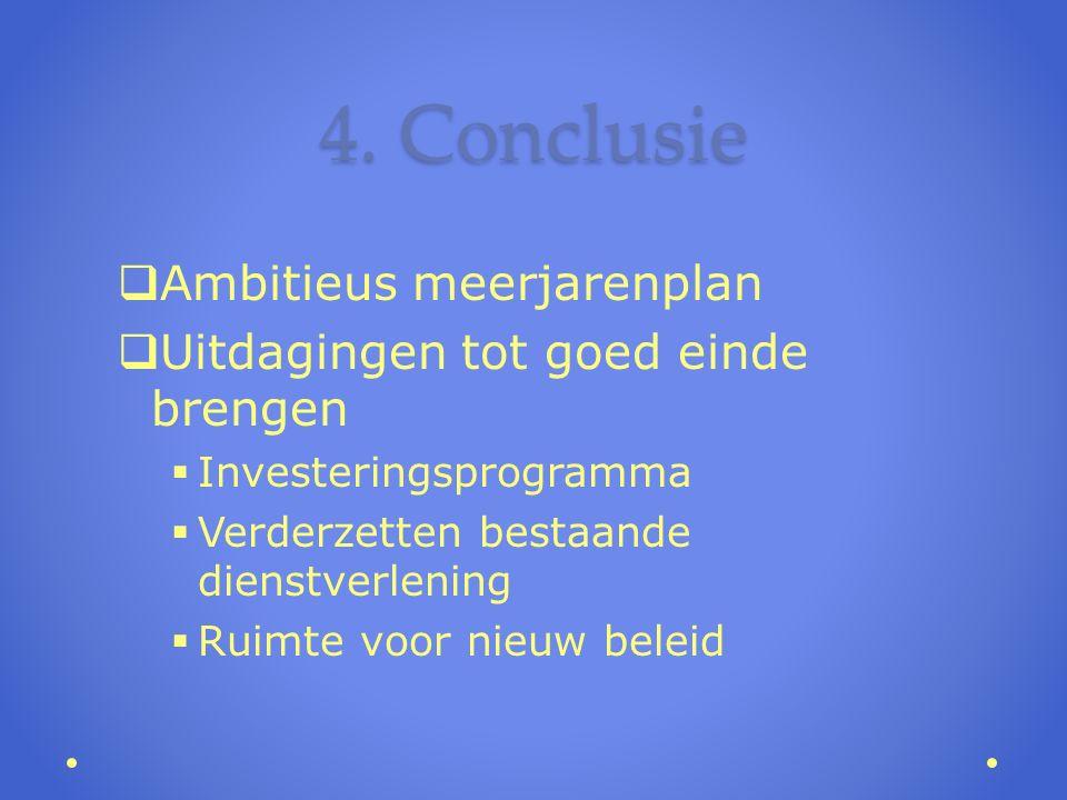 4. Conclusie  Ambitieus meerjarenplan  Uitdagingen tot goed einde brengen  Investeringsprogramma  Verderzetten bestaande dienstverlening  Ruimte