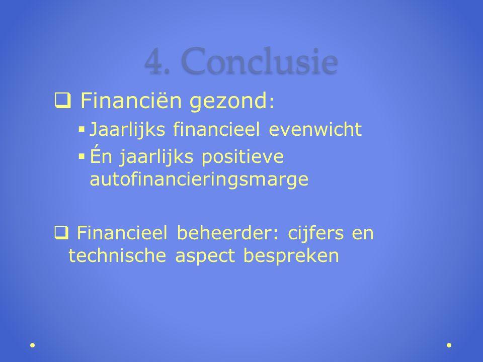 4. Conclusie  Financiën gezond :  Jaarlijks financieel evenwicht  Én jaarlijks positieve autofinancieringsmarge  Financieel beheerder: cijfers en
