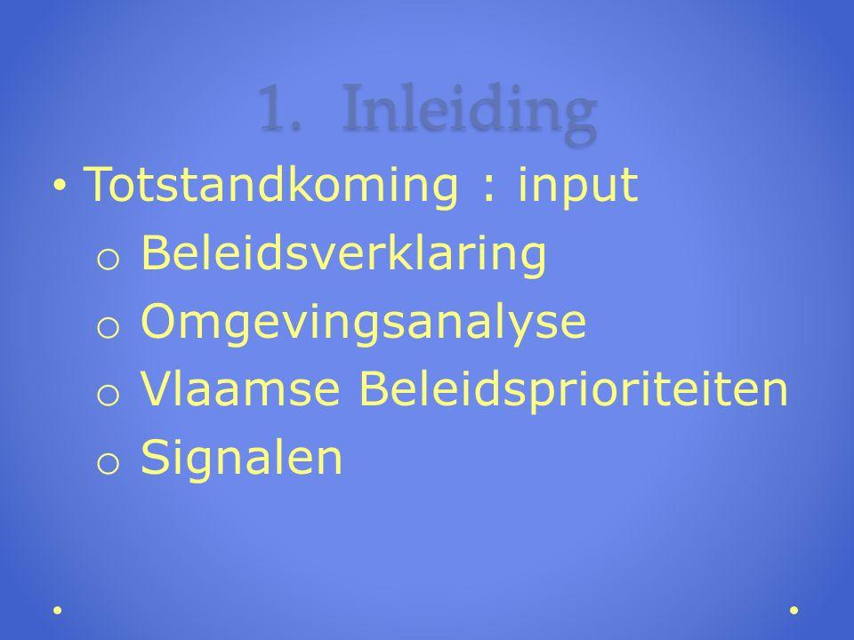 1.Inleiding Totstandkoming : input o Beleidsverklaring o Omgevingsanalyse o Vlaamse Beleidsprioriteiten o Signalen