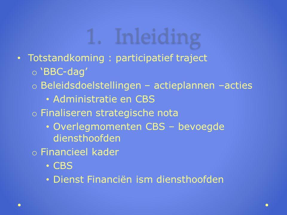 1.Inleiding Totstandkoming : participatief traject o 'BBC-dag' o Beleidsdoelstellingen – actieplannen –acties Administratie en CBS o Finaliseren strategische nota Overlegmomenten CBS – bevoegde diensthoofden o Financieel kader CBS Dienst Financiën ism diensthoofden