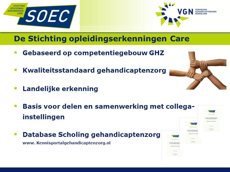 De Stichting opleidingserkenningen Care  Gebaseerd op competentiegebouw GHZ  Kwaliteitsstandaard gehandicaptenzorg  Landelijke erkenning  Basis voor delen en samenwerking met collega- instellingen  Database Scholing gehandicaptenzorg www.