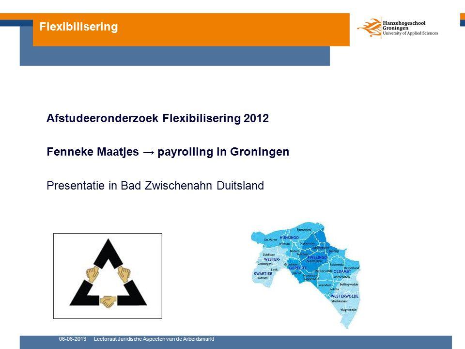 Flexibilisering Afstudeeronderzoek Flexibilisering 2012 Fenneke Maatjes → payrolling in Groningen Presentatie in Bad Zwischenahn Duitsland 06-06-2013Lectoraat Juridische Aspecten van de Arbeidsmarkt