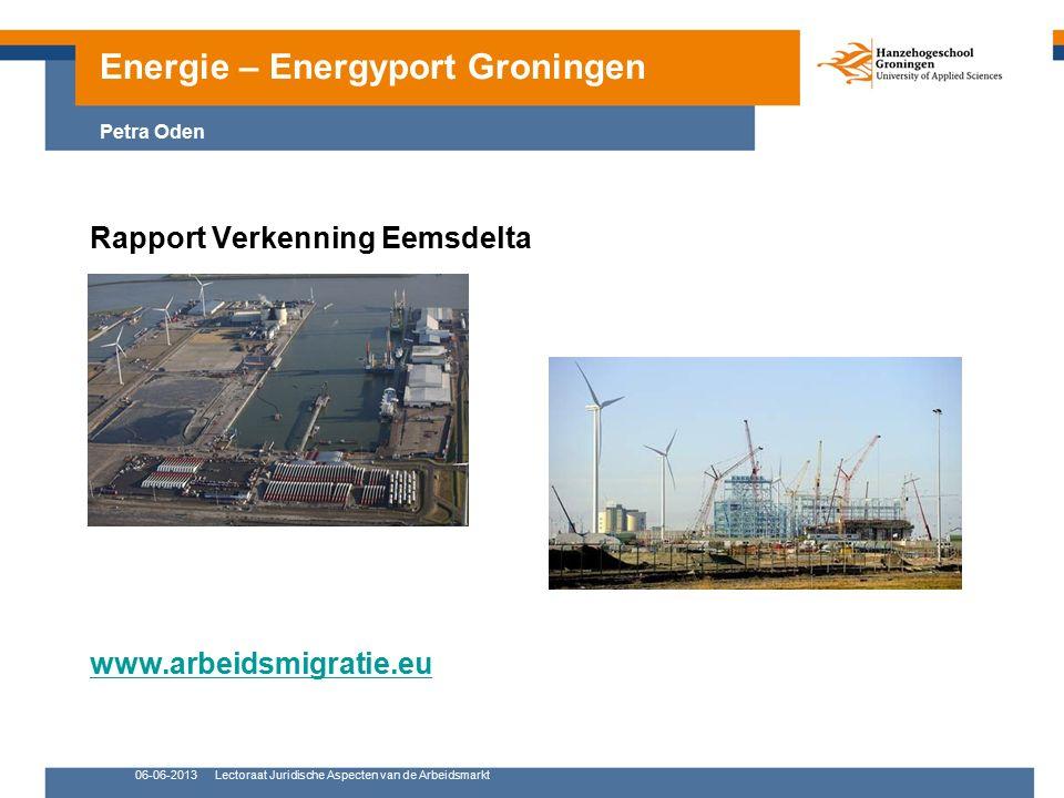 06-06-2013Lectoraat Juridische Aspecten van de Arbeidsmarkt Rapport Verkenning Eemsdelta www.arbeidsmigratie.eu Energie – Energyport Groningen Petra Oden