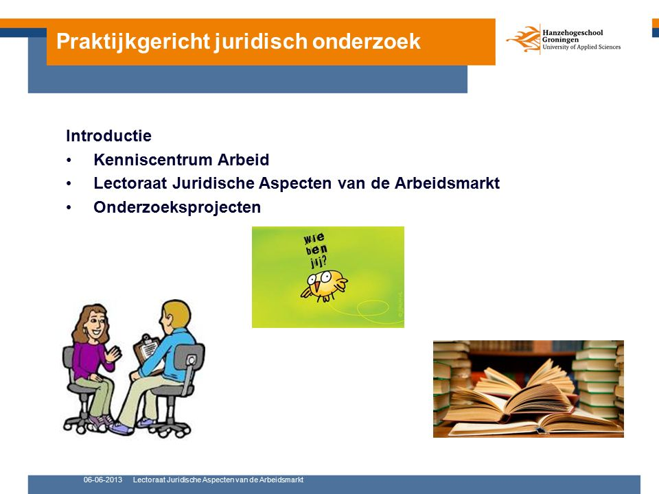 Praktijkgericht juridisch onderzoek Introductie Kenniscentrum Arbeid Lectoraat Juridische Aspecten van de Arbeidsmarkt Onderzoeksprojecten 06-06-2013Lectoraat Juridische Aspecten van de Arbeidsmarkt