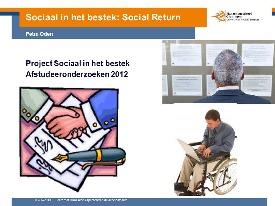 06-06-2013Lectoraat Juridische Aspecten van de Arbeidsmarkt Project Sociaal in het bestek Afstudeeronderzoeken 2012 Sociaal in het bestek: Social Return Petra Oden