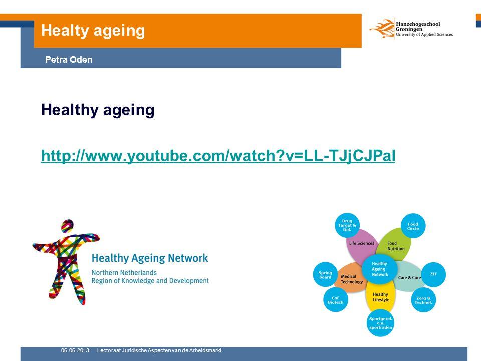 06-06-2013Lectoraat Juridische Aspecten van de Arbeidsmarkt Healthy ageing http://www.youtube.com/watch v=LL-TJjCJPaI Healty ageing Petra Oden