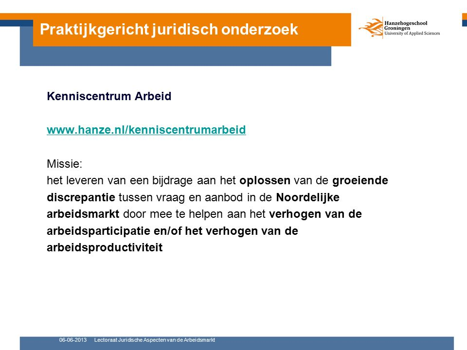 Praktijkgericht juridisch onderzoek Kenniscentrum Arbeid www.hanze.nl/kenniscentrumarbeid Missie: het leveren van een bijdrage aan het oplossen van de groeiende discrepantie tussen vraag en aanbod in de Noordelijke arbeidsmarkt door mee te helpen aan het verhogen van de arbeidsparticipatie en/of het verhogen van de arbeidsproductiviteit 06-06-2013Lectoraat Juridische Aspecten van de Arbeidsmarkt