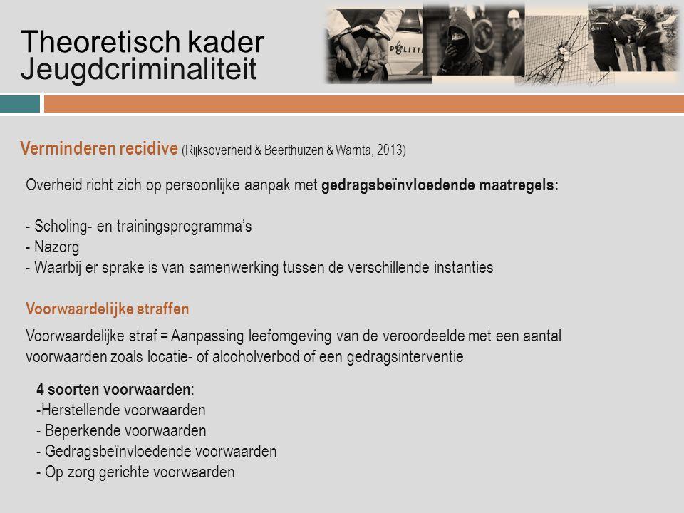 Jeugdcriminaliteit Theoretisch kader Verminderen recidive (Rijksoverheid & Beerthuizen & Warnta, 2013) Overheid richt zich op persoonlijke aanpak met gedragsbeïnvloedende maatregels: - Scholing- en trainingsprogramma's - Nazorg - Waarbij er sprake is van samenwerking tussen de verschillende instanties Voorwaardelijke straf = Aanpassing leefomgeving van de veroordeelde met een aantal voorwaarden zoals locatie- of alcoholverbod of een gedragsinterventie Voorwaardelijke straffen 4 soorten voorwaarden : -Herstellende voorwaarden - Beperkende voorwaarden - Gedragsbeïnvloedende voorwaarden - Op zorg gerichte voorwaarden
