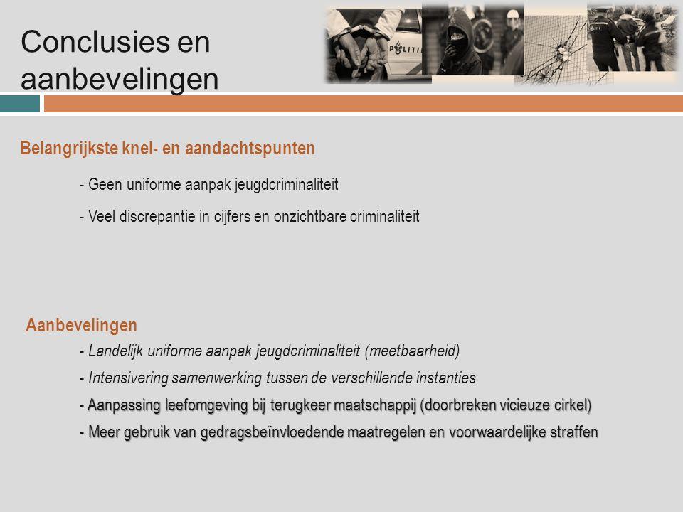 Conclusies en aanbevelingen Belangrijkste knel- en aandachtspunten - Geen uniforme aanpak jeugdcriminaliteit - Veel discrepantie in cijfers en onzichtbare criminaliteit Aanpassing leefomgeving bij terugkeer maatschappij (doorbreken vicieuze cirkel) - Aanpassing leefomgeving bij terugkeer maatschappij (doorbreken vicieuze cirkel) - Landelijk uniforme aanpak jeugdcriminaliteit (meetbaarheid) Aanbevelingen - Intensivering samenwerking tussen de verschillende instanties Meer gebruik van gedragsbeïnvloedende maatregelen en voorwaardelijke straffen - Meer gebruik van gedragsbeïnvloedende maatregelen en voorwaardelijke straffen
