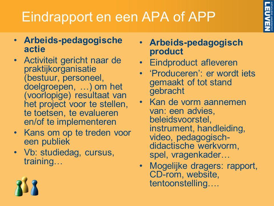 Eindrapport en een APA of APP Arbeids-pedagogische actie Activiteit gericht naar de praktijkorganisatie (bestuur, personeel, doelgroepen, …) om het (voorlopige) resultaat van het project voor te stellen, te toetsen, te evalueren en/of te implementeren Kans om op te treden voor een publiek Vb: studiedag, cursus, training… Arbeids-pedagogisch product Eindproduct afleveren 'Produceren': er wordt iets gemaakt of tot stand gebracht Kan de vorm aannemen van: een advies, beleidsvoorstel, instrument, handleiding, video, pedagogisch- didactische werkvorm, spel, vragenkader… Mogelijke dragers: rapport, CD-rom, website, tentoonstelling….