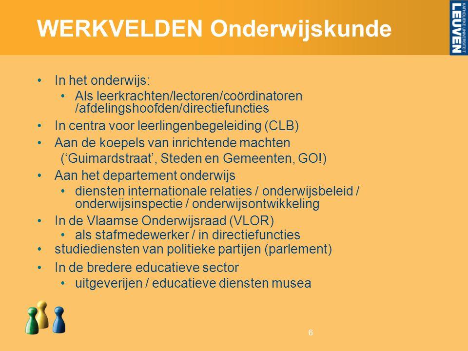 6 WERKVELDEN Onderwijskunde In het onderwijs: Als leerkrachten/lectoren/coördinatoren /afdelingshoofden/directiefuncties In centra voor leerlingenbegeleiding (CLB) Aan de koepels van inrichtende machten ('Guimardstraat', Steden en Gemeenten, GO!) Aan het departement onderwijs diensten internationale relaties / onderwijsbeleid / onderwijsinspectie / onderwijsontwikkeling In de Vlaamse Onderwijsraad (VLOR) als stafmedewerker / in directiefuncties studiediensten van politieke partijen (parlement) In de bredere educatieve sector uitgeverijen / educatieve diensten musea