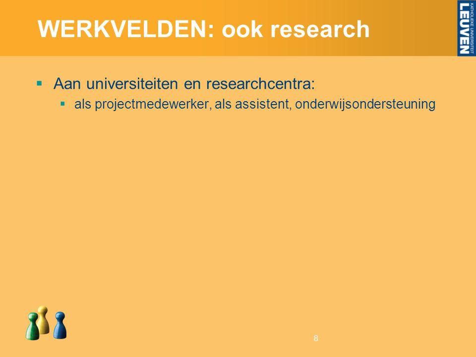 8 WERKVELDEN: ook research  Aan universiteiten en researchcentra:  als projectmedewerker, als assistent, onderwijsondersteuning