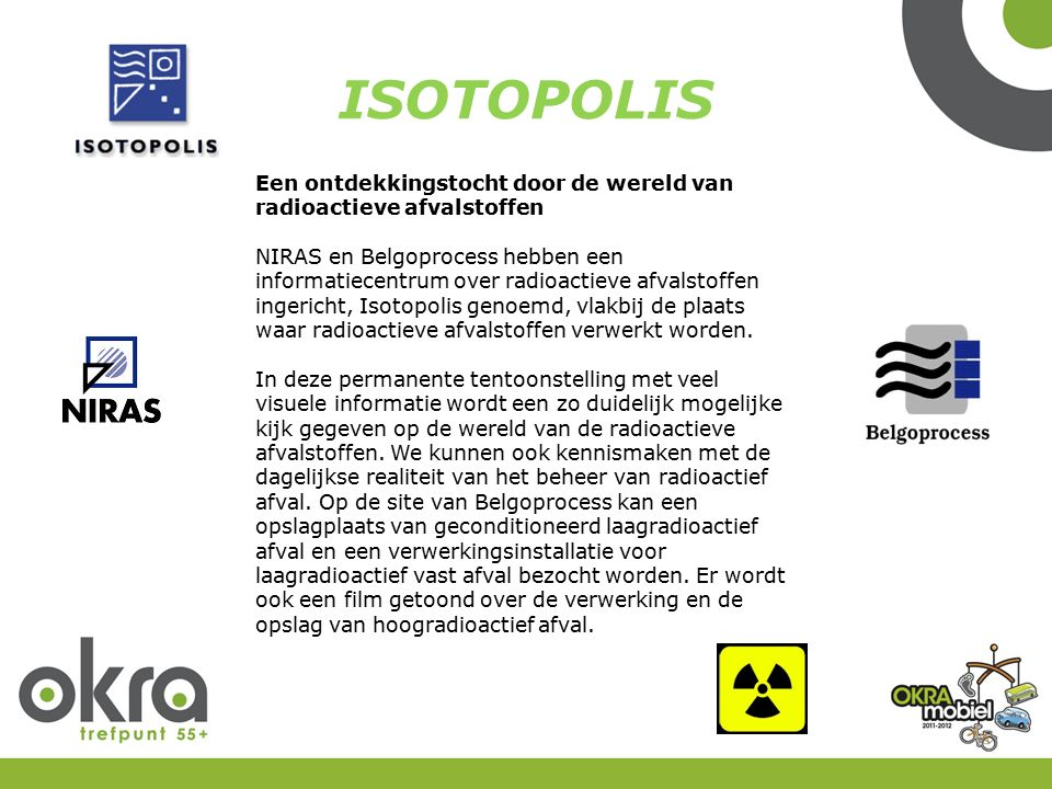 ISOTOPOLIS Een ontdekkingstocht door de wereld van radioactieve afvalstoffen NIRAS en Belgoprocess hebben een informatiecentrum over radioactieve afvalstoffen ingericht, Isotopolis genoemd, vlakbij de plaats waar radioactieve afvalstoffen verwerkt worden.