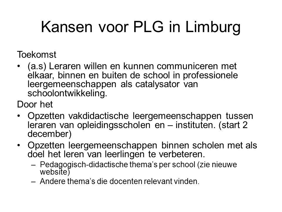 Kansen voor PLG in Limburg Toekomst (a.s) Leraren willen en kunnen communiceren met elkaar, binnen en buiten de school in professionele leergemeenschappen als catalysator van schoolontwikkeling.