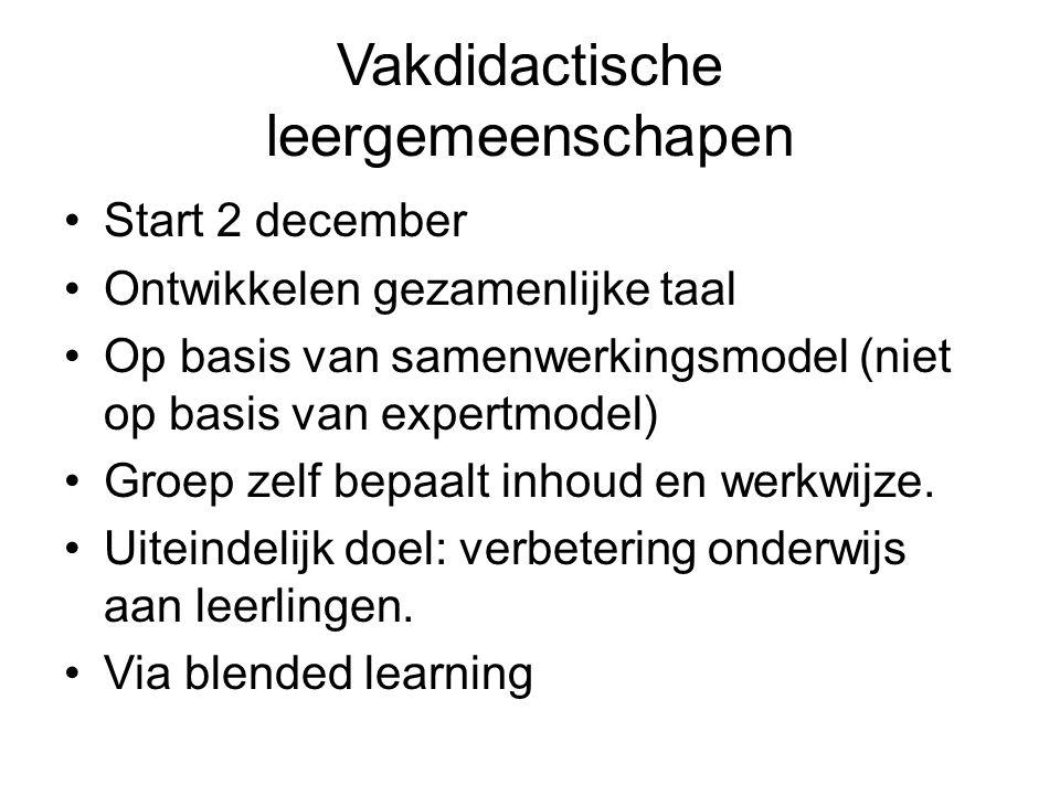 Vakdidactische leergemeenschapen Start 2 december Ontwikkelen gezamenlijke taal Op basis van samenwerkingsmodel (niet op basis van expertmodel) Groep zelf bepaalt inhoud en werkwijze.