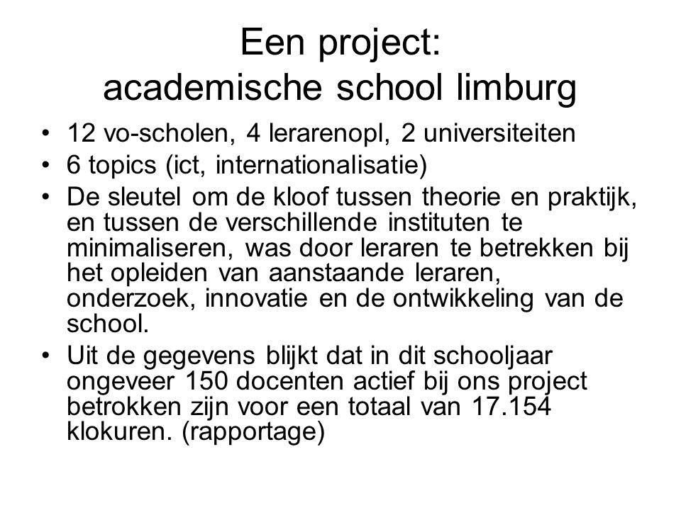 Een project: academische school limburg 12 vo-scholen, 4 lerarenopl, 2 universiteiten 6 topics (ict, internationalisatie) De sleutel om de kloof tussen theorie en praktijk, en tussen de verschillende instituten te minimaliseren, was door leraren te betrekken bij het opleiden van aanstaande leraren, onderzoek, innovatie en de ontwikkeling van de school.