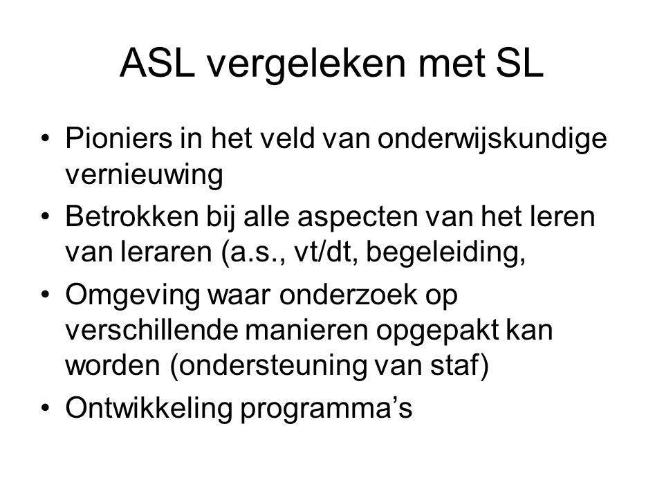 ASL vergeleken met SL Pioniers in het veld van onderwijskundige vernieuwing Betrokken bij alle aspecten van het leren van leraren (a.s., vt/dt, begeleiding, Omgeving waar onderzoek op verschillende manieren opgepakt kan worden (ondersteuning van staf) Ontwikkeling programma's