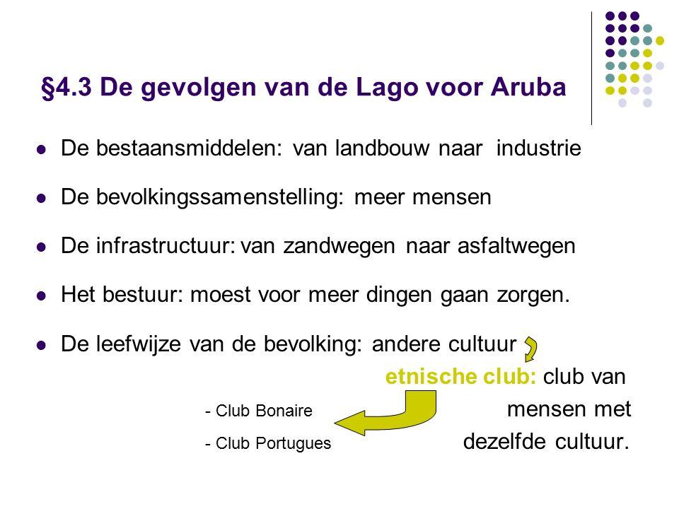 §4.3 De gevolgen van de Lago voor Aruba De bestaansmiddelen: van landbouw naar industrie De bevolkingssamenstelling: meer mensen De infrastructuur: van zandwegen naar asfaltwegen Het bestuur: moest voor meer dingen gaan zorgen.