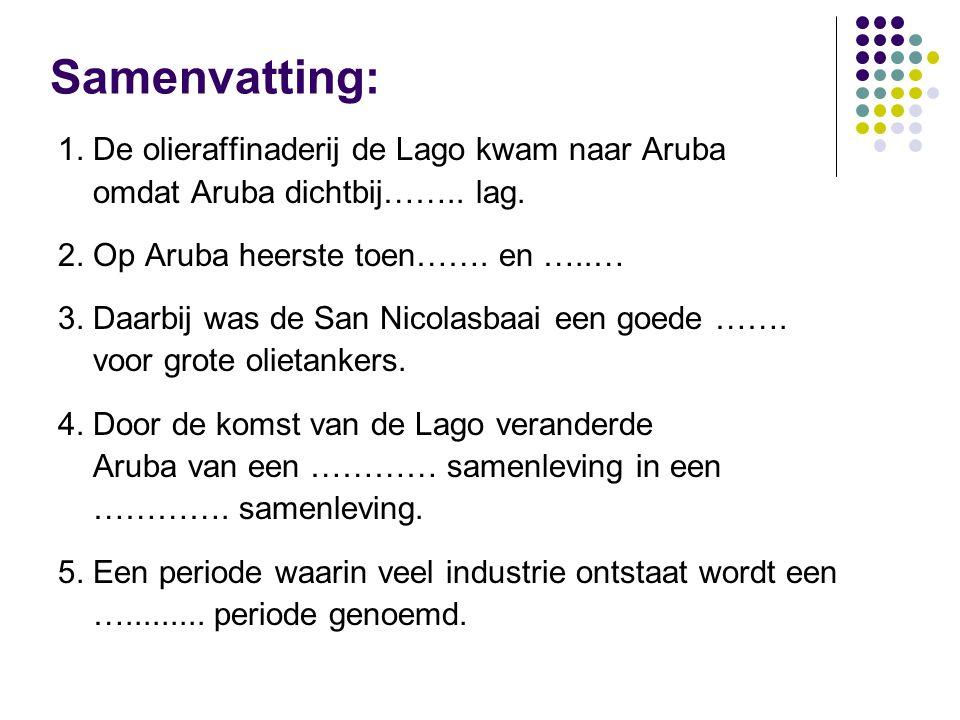 Samenvatting : 1.De olieraffinaderij de Lago kwam naar Aruba omdat Aruba dichtbij……..