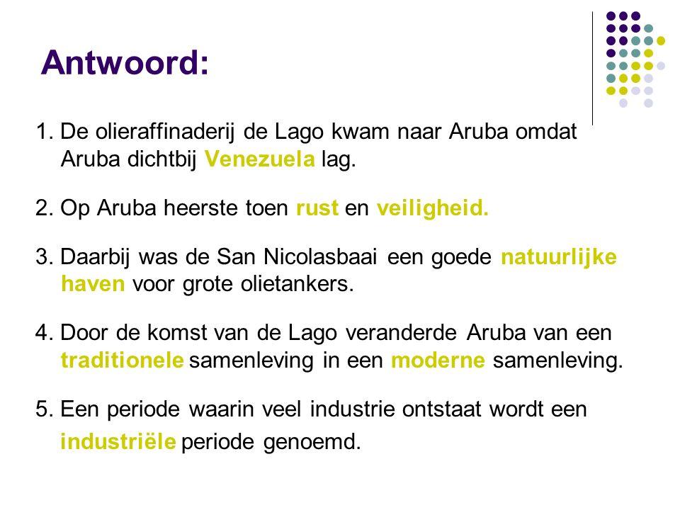 Antwoord: 1. De olieraffinaderij de Lago kwam naar Aruba omdat Aruba dichtbij Venezuela lag.