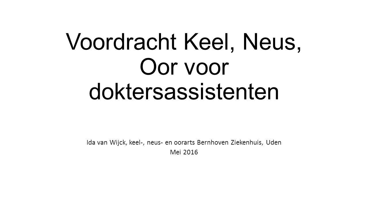 Voordracht Keel, Neus, Oor voor doktersassistenten Ida van Wijck, keel-, neus- en oorarts Bernhoven Ziekenhuis, Uden Mei 2016