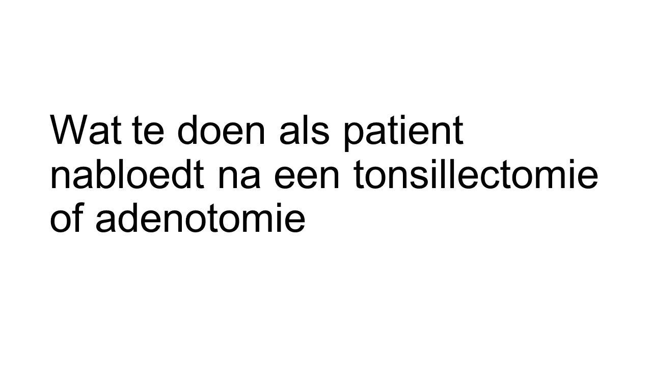 Wat te doen als patient nabloedt na een tonsillectomie of adenotomie