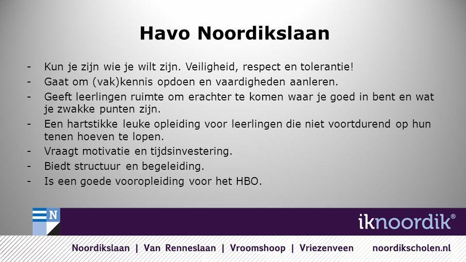 Havo Noordikslaan -Kun je zijn wie je wilt zijn. Veiligheid, respect en tolerantie! -Gaat om (vak)kennis opdoen en vaardigheden aanleren. -Geeft leerl