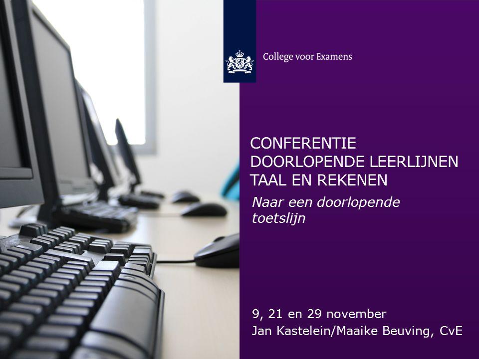 CONFERENTIE DOORLOPENDE LEERLIJNEN TAAL EN REKENEN 9, 21 en 29 november Jan Kastelein/Maaike Beuving, CvE Naar een doorlopende toetslijn