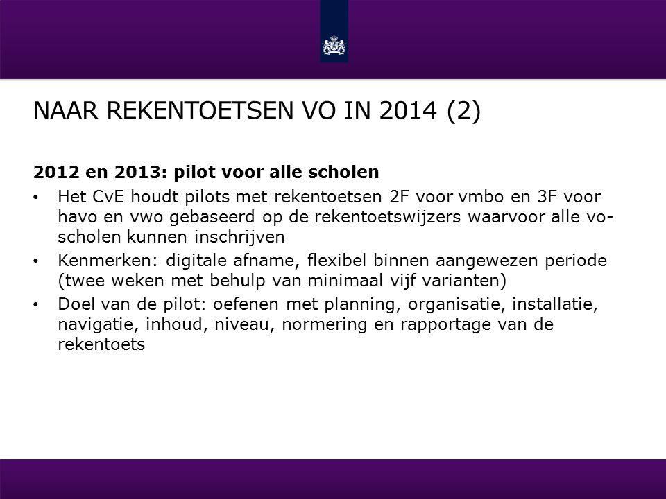 NAAR REKENTOETSEN VO IN 2014 (2) 2012 en 2013: pilot voor alle scholen Het CvE houdt pilots met rekentoetsen 2F voor vmbo en 3F voor havo en vwo gebaseerd op de rekentoetswijzers waarvoor alle vo- scholen kunnen inschrijven Kenmerken: digitale afname, flexibel binnen aangewezen periode (twee weken met behulp van minimaal vijf varianten) Doel van de pilot: oefenen met planning, organisatie, installatie, navigatie, inhoud, niveau, normering en rapportage van de rekentoets