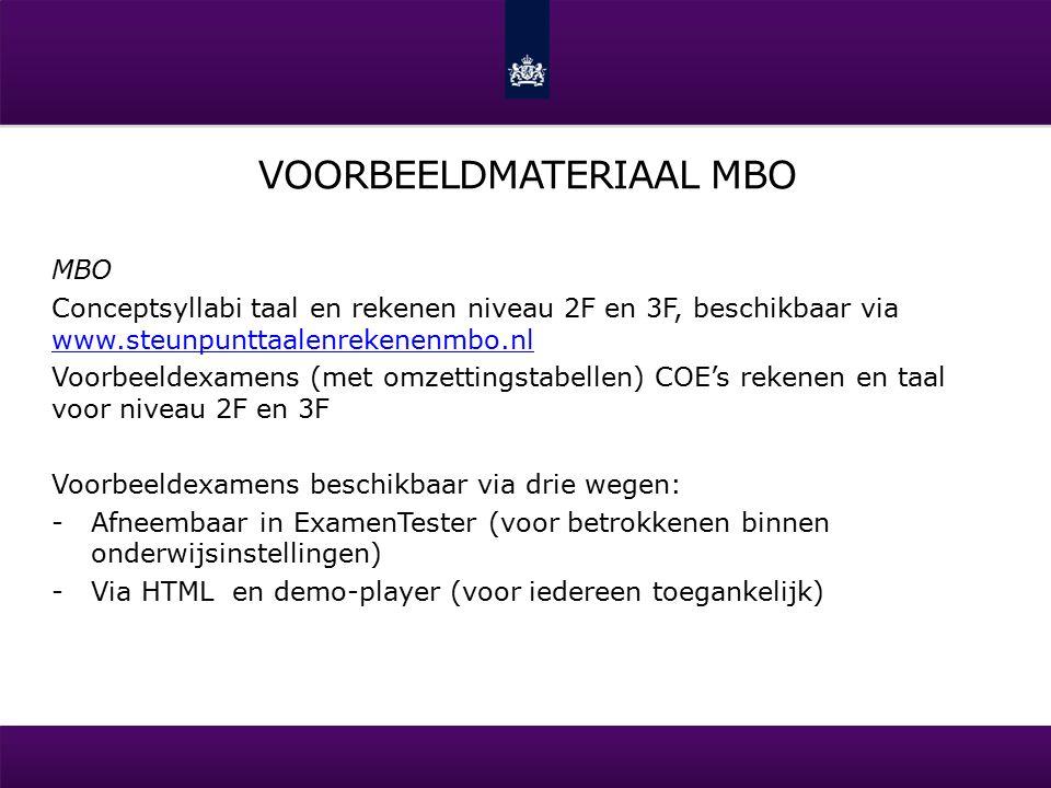 VOORBEELDMATERIAAL MBO MBO Conceptsyllabi taal en rekenen niveau 2F en 3F, beschikbaar via www.steunpunttaalenrekenenmbo.nl www.steunpunttaalenrekenenmbo.nl Voorbeeldexamens (met omzettingstabellen) COE's rekenen en taal voor niveau 2F en 3F Voorbeeldexamens beschikbaar via drie wegen: -Afneembaar in ExamenTester (voor betrokkenen binnen onderwijsinstellingen) -Via HTML en demo-player (voor iedereen toegankelijk)