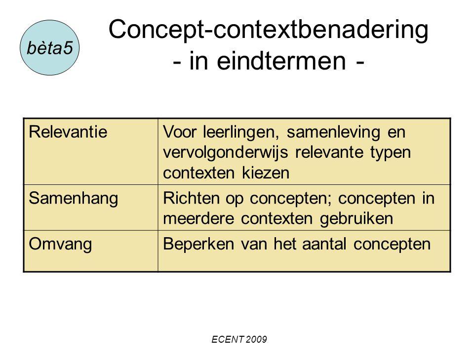 Concept-contextbenadering - in eindtermen - bèta5 RelevantieVoor leerlingen, samenleving en vervolgonderwijs relevante typen contexten kiezen SamenhangRichten op concepten; concepten in meerdere contexten gebruiken OmvangBeperken van het aantal concepten ECENT 2009