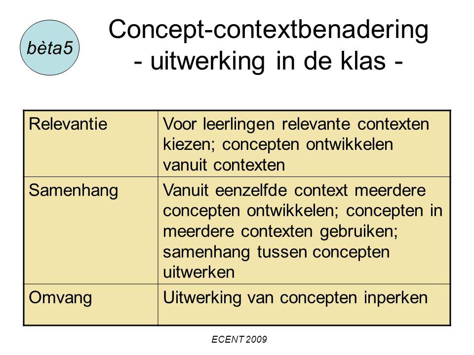 Concept-contextbenadering - uitwerking in de klas - bèta5 RelevantieVoor leerlingen relevante contexten kiezen; concepten ontwikkelen vanuit contexten SamenhangVanuit eenzelfde context meerdere concepten ontwikkelen; concepten in meerdere contexten gebruiken; samenhang tussen concepten uitwerken OmvangUitwerking van concepten inperken ECENT 2009