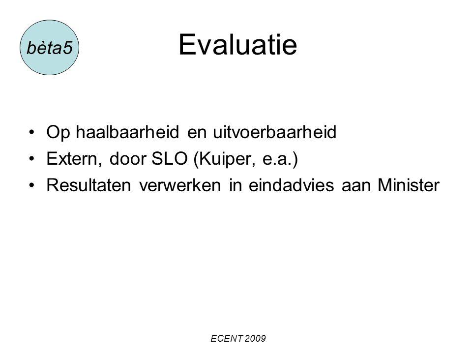 Evaluatie Op haalbaarheid en uitvoerbaarheid Extern, door SLO (Kuiper, e.a.) Resultaten verwerken in eindadvies aan Minister bèta5 ECENT 2009