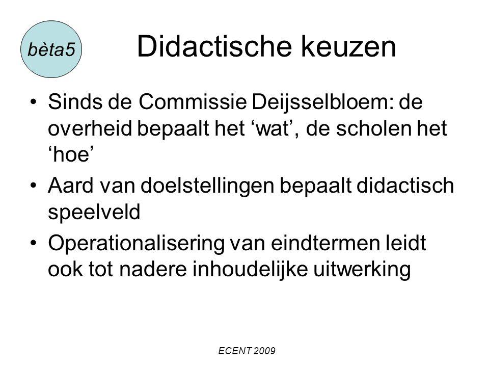 Didactische keuzen Sinds de Commissie Deijsselbloem: de overheid bepaalt het 'wat', de scholen het 'hoe' Aard van doelstellingen bepaalt didactisch speelveld Operationalisering van eindtermen leidt ook tot nadere inhoudelijke uitwerking ECENT 2009 bèta5