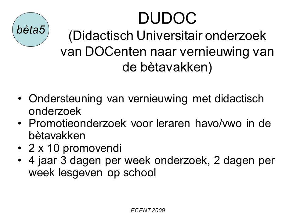 DUDOC (Didactisch Universitair onderzoek van DOCenten naar vernieuwing van de bètavakken) bèta5 Ondersteuning van vernieuwing met didactisch onderzoek Promotieonderzoek voor leraren havo/vwo in de bètavakken 2 x 10 promovendi 4 jaar 3 dagen per week onderzoek, 2 dagen per week lesgeven op school ECENT 2009