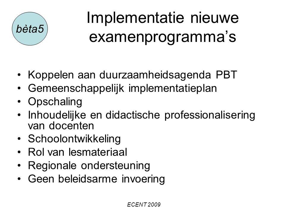 Implementatie nieuwe examenprogramma's Koppelen aan duurzaamheidsagenda PBT Gemeenschappelijk implementatieplan Opschaling Inhoudelijke en didactische professionalisering van docenten Schoolontwikkeling Rol van lesmateriaal Regionale ondersteuning Geen beleidsarme invoering bèta5 ECENT 2009