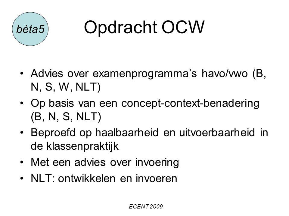Opdracht OCW Advies over examenprogramma's havo/vwo (B, N, S, W, NLT) Op basis van een concept-context-benadering (B, N, S, NLT) Beproefd op haalbaarheid en uitvoerbaarheid in de klassenpraktijk Met een advies over invoering NLT: ontwikkelen en invoeren bèta5 ECENT 2009