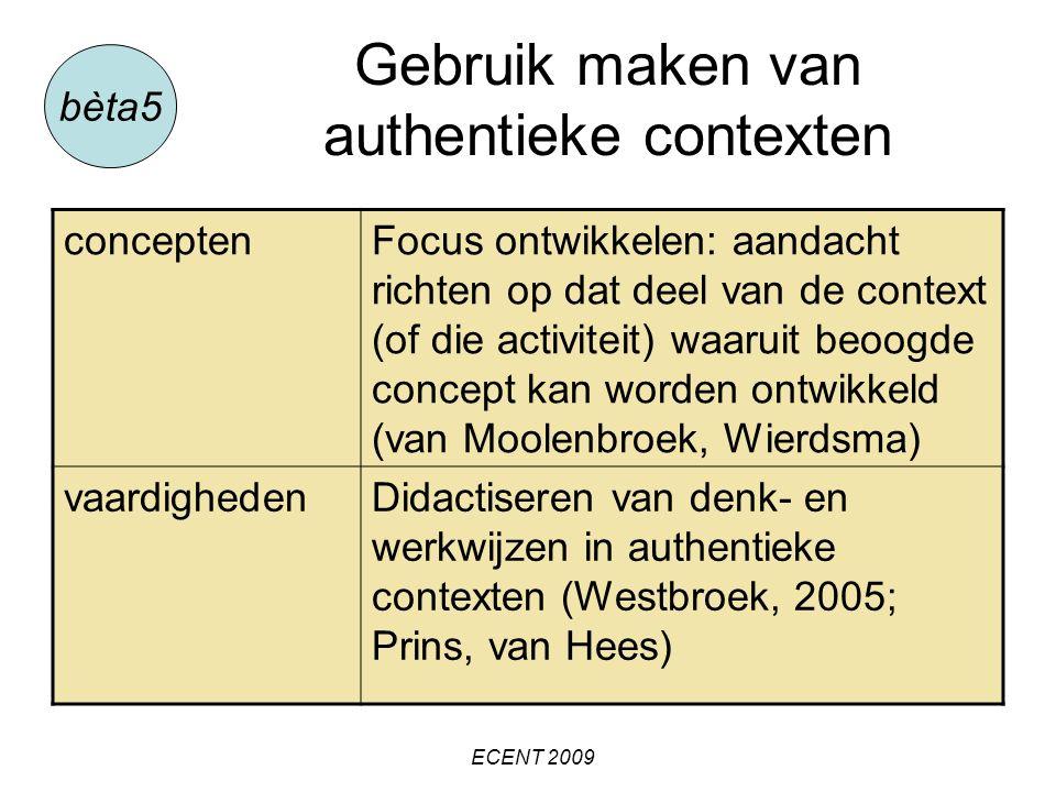 Gebruik maken van authentieke contexten bèta5 conceptenFocus ontwikkelen: aandacht richten op dat deel van de context (of die activiteit) waaruit beoogde concept kan worden ontwikkeld (van Moolenbroek, Wierdsma) vaardighedenDidactiseren van denk- en werkwijzen in authentieke contexten (Westbroek, 2005; Prins, van Hees) ECENT 2009