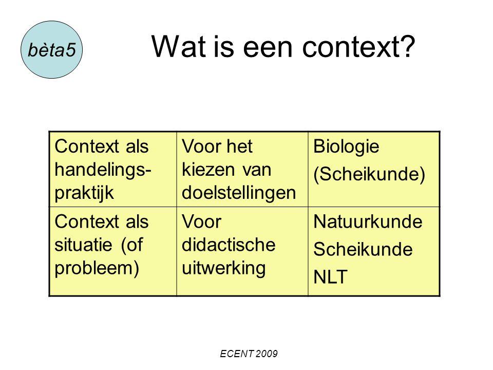 Wat is een context? bèta5 ECENT 2009 Context als handelings- praktijk Voor het kiezen van doelstellingen Biologie (Scheikunde) Context als situatie (o
