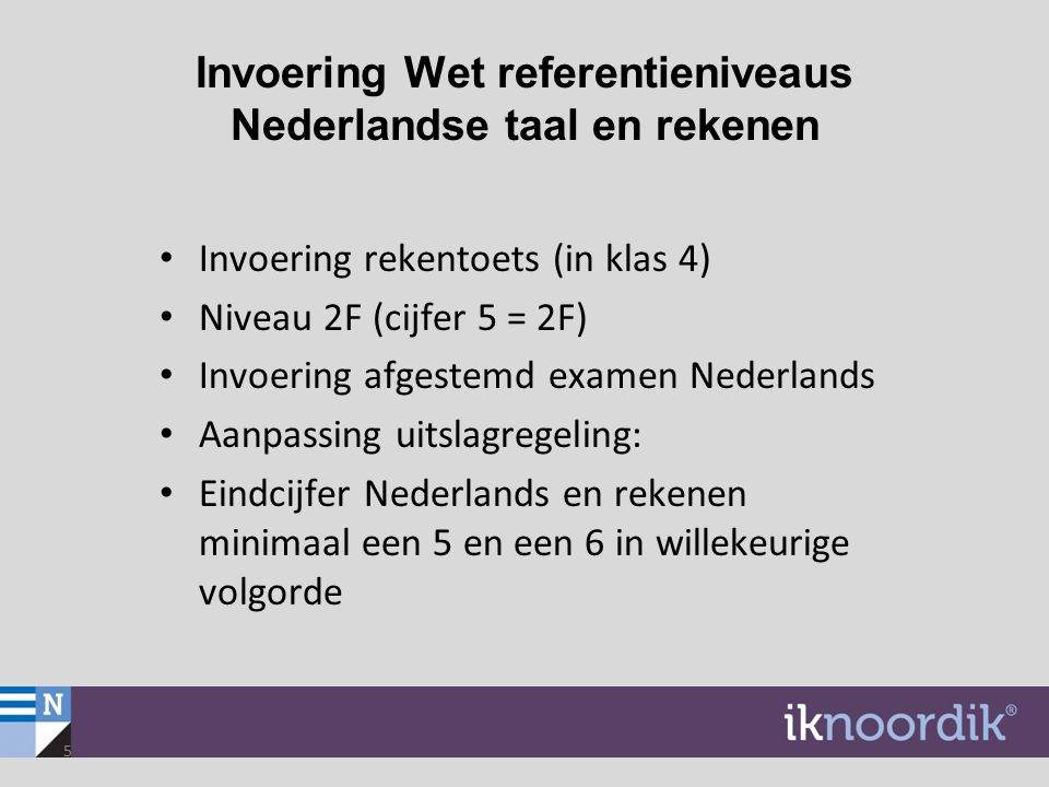Invoering Wet referentieniveaus Nederlandse taal en rekenen Invoering rekentoets (in klas 4) Niveau 2F (cijfer 5 = 2F) Invoering afgestemd examen Nede