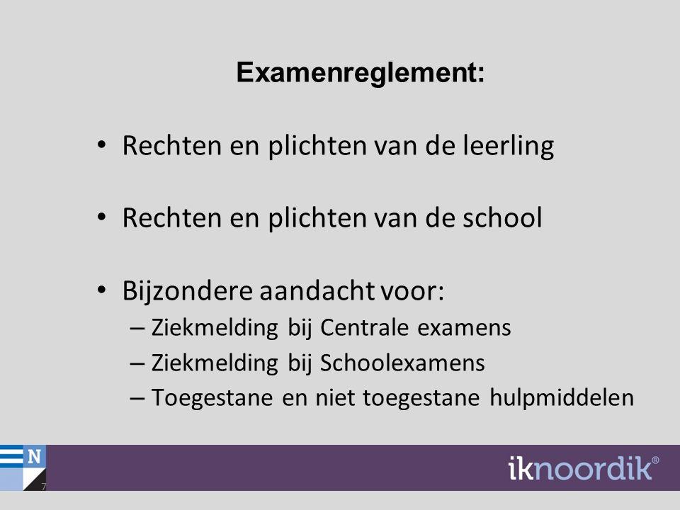 7 Examenreglement: Rechten en plichten van de leerling Rechten en plichten van de school Bijzondere aandacht voor: – Ziekmelding bij Centrale examens
