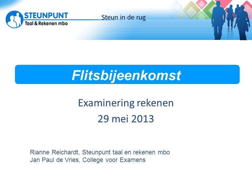 Flitsbijeenkomst Examinering rekenen 29 mei 2013 Rianne Reichardt, Steunpunt taal en rekenen mbo Jan Paul de Vries, College voor Examens