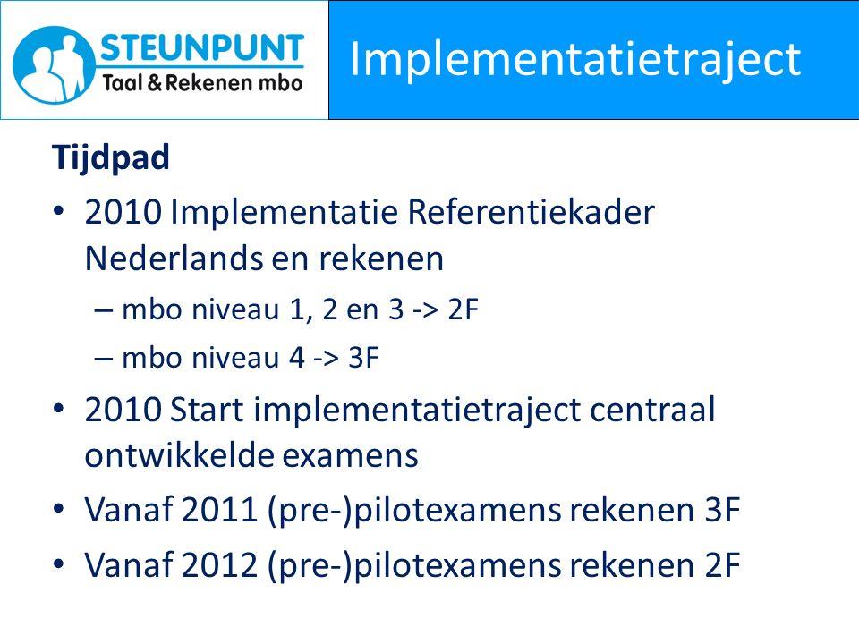 Implementatietraject Tijdpad 2010 Implementatie Referentiekader Nederlands en rekenen – mbo niveau 1, 2 en 3 -> 2F – mbo niveau 4 -> 3F 2010 Start implementatietraject centraal ontwikkelde examens Vanaf 2011 (pre-)pilotexamens rekenen 3F Vanaf 2012 (pre-)pilotexamens rekenen 2F