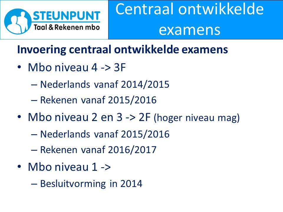 Centraal ontwikkelde examens Invoering centraal ontwikkelde examens Mbo niveau 4 -> 3F – Nederlands vanaf 2014/2015 – Rekenen vanaf 2015/2016 Mbo niveau 2 en 3 -> 2F (hoger niveau mag) – Nederlands vanaf 2015/2016 – Rekenen vanaf 2016/2017 Mbo niveau 1 -> – Besluitvorming in 2014