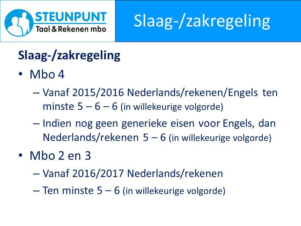 Slaag-/zakregeling Mbo 4 – Vanaf 2015/2016 Nederlands/rekenen/Engels ten minste 5 – 6 – 6 (in willekeurige volgorde) – Indien nog geen generieke eisen voor Engels, dan Nederlands/rekenen 5 – 6 (in willekeurige volgorde) Mbo 2 en 3 – Vanaf 2016/2017 Nederlands/rekenen – Ten minste 5 – 6 (in willekeurige volgorde)