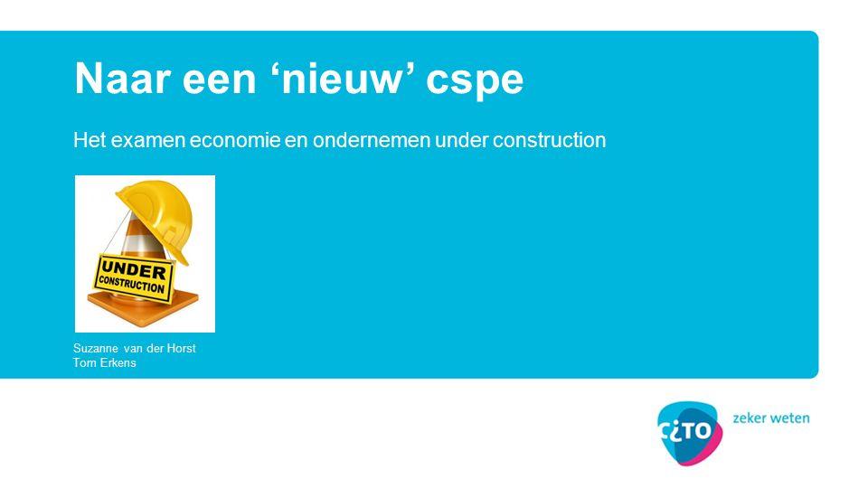 Het examen economie en ondernemen under construction Naar een 'nieuw' cspe Suzanne van der Horst Tom Erkens
