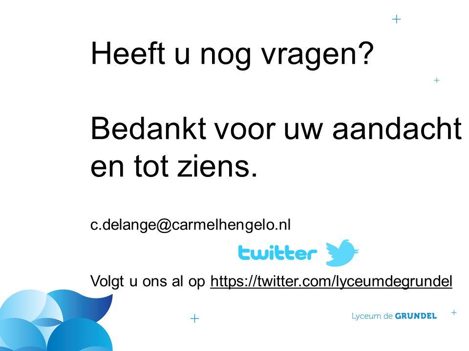 Heeft u nog vragen? Bedankt voor uw aandacht en tot ziens. c.delange@carmelhengelo.nl Volgt u ons al op https://twitter.com/lyceumdegrundel