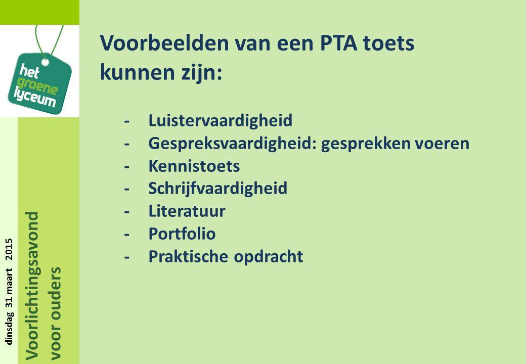 Voorlichtingsavond voor ouders dinsdag 31 maart 2015 Voorbeelden van een PTA toets kunnen zijn: -Luistervaardigheid -Gespreksvaardigheid: gesprekken voeren -Kennistoets -Schrijfvaardigheid -Literatuur -Portfolio -Praktische opdracht