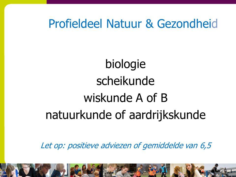 Profieldeel Natuur & Gezondheid biologie scheikunde wiskunde A of B natuurkunde of aardrijkskunde Let op: positieve adviezen of gemiddelde van 6,5